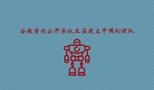 谷歌首次公开承认正在建立中国AI团队